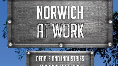 Norwich At Work: People And Industries Through The Years by Sarah E. Doig, with photographs by Tony